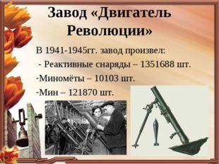 Завод «Двигатель Революции» В 1941-1945гг. завод произвел: - Реактивные снаря