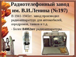 Радиотелефонный завод им. В.И.Ленина (№197) В 1941-1945гг. завод производил р