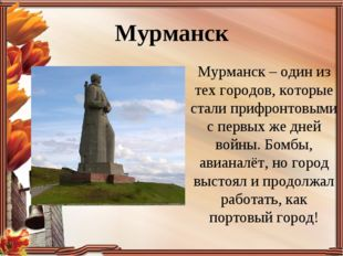 Мурманск Мурманск – один из тех городов, которые стали прифронтовыми с первых