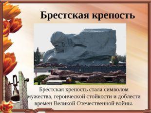 Брестская крепость Брестская крепость стала символом мужества, героической ст