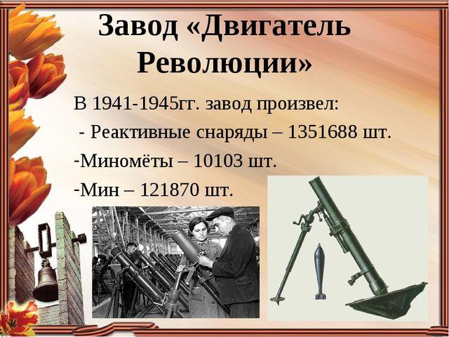 Завод «Двигатель Революции» В 1941-1945гг. завод произвел: - Реактивные снаря...