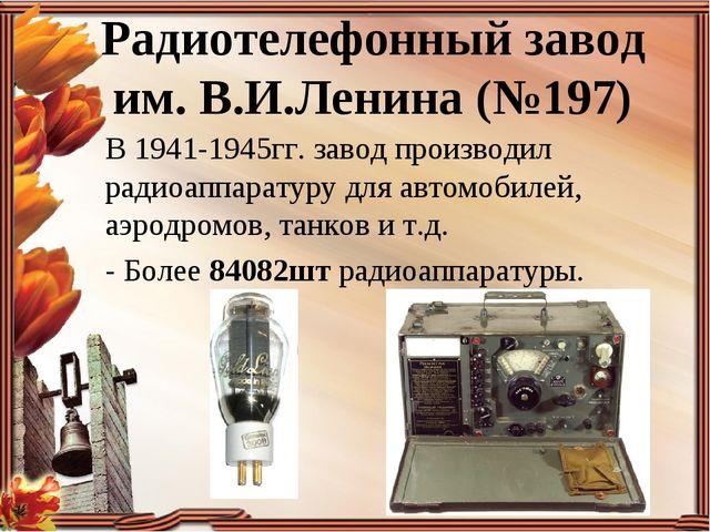 Радиотелефонный завод им. В.И.Ленина (№197) В 1941-1945гг. завод производил р...