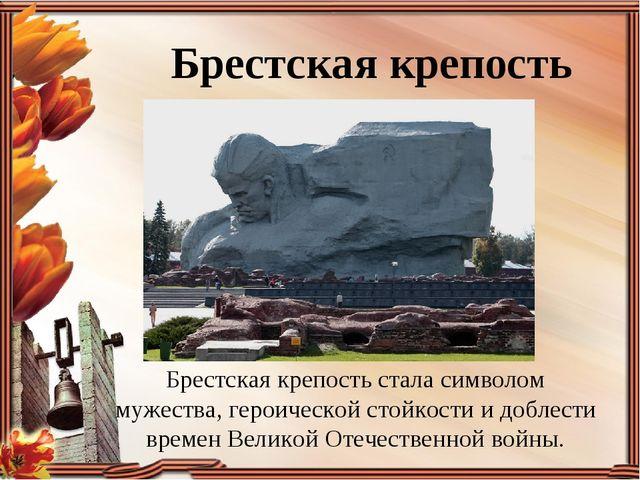 Брестская крепость Брестская крепость стала символом мужества, героической ст...