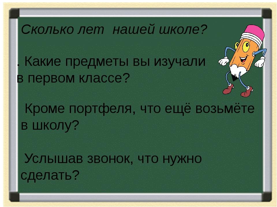 Сколько лет нашей школе? . Какие предметы вы изучали в первом классе? Кроме п...