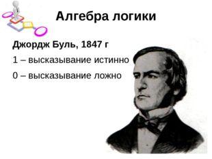 Алгебра логики Джордж Буль, 1847 г 1 – высказывание истинно 0 – высказывание