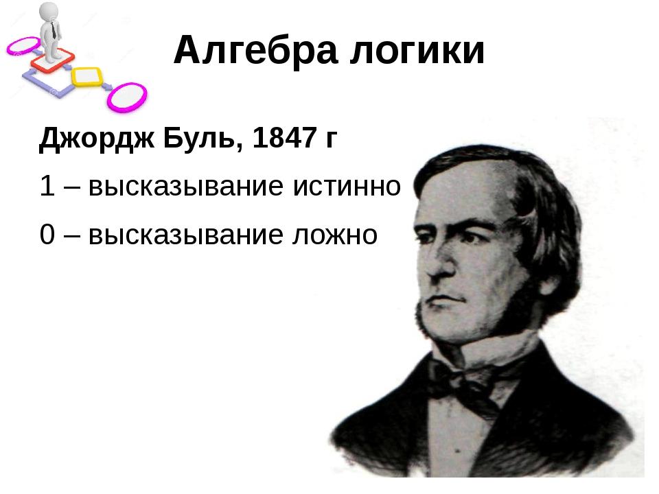 Алгебра логики Джордж Буль, 1847 г 1 – высказывание истинно 0 – высказывание...