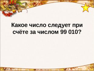 3 Какое число следует при счёте за числом 99 010?
