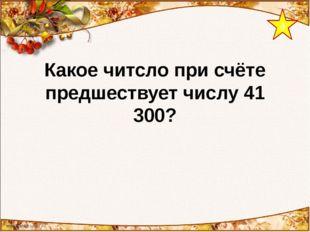 4 Какое читсло при счёте предшествует числу 41 300?