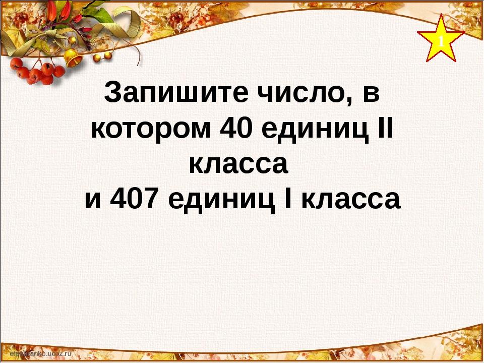 1 Запишите число, в котором 40 единиц II класса и 407 единиц I класса