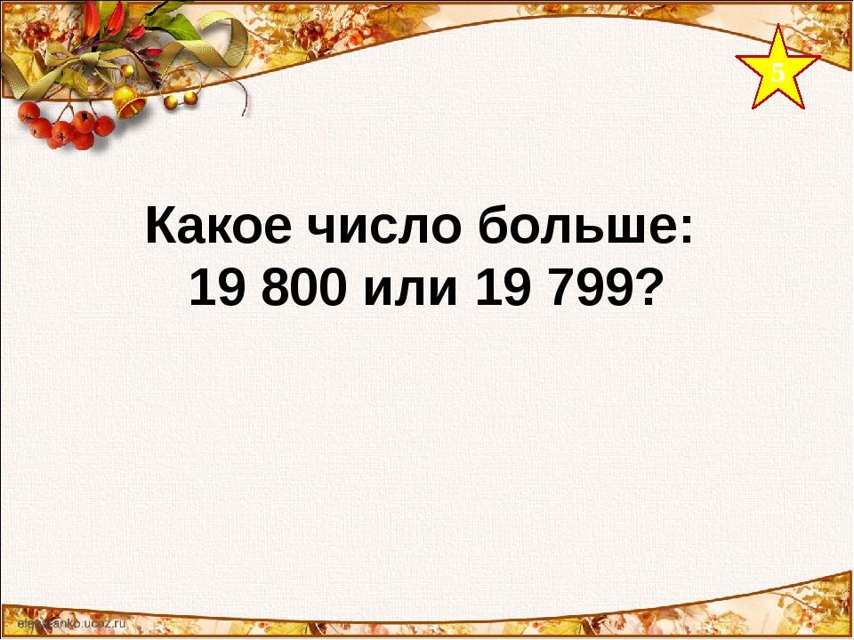 5 Какое число больше: 19 800 или 19 799?