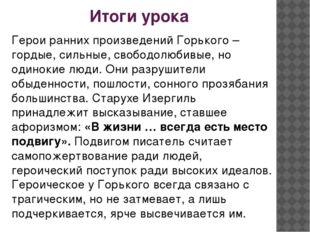 Итоги урока Герои ранних произведений Горького – гордые, сильные, свободолюби