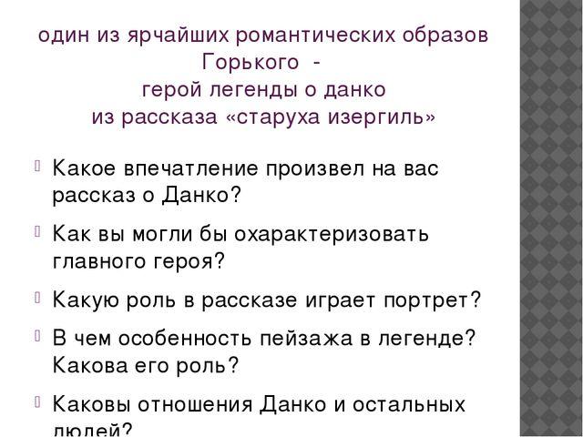 один из ярчайших романтических образов Горького - герой легенды о данко из ра...