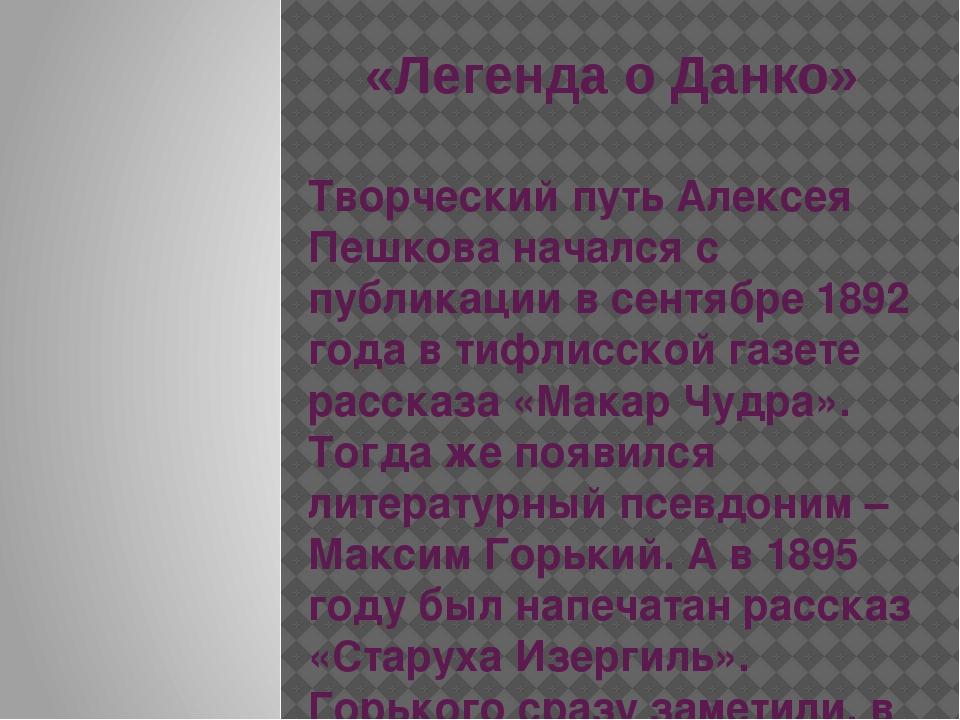 «Легенда о Данко» Творческий путь Алексея Пешкова начался с публикации в сент...