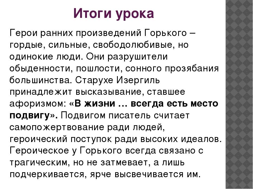 Итоги урока Герои ранних произведений Горького – гордые, сильные, свободолюби...
