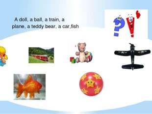 A doll, a ball, a train, a plane, a teddy bear, a car,fish