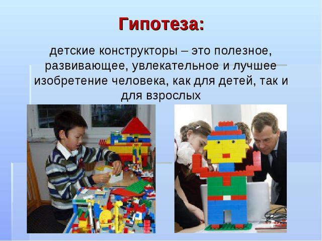 Гипотеза: детские конструкторы – это полезное, развивающее, увлекательное и л...