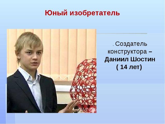Юный изобретатель . Создатель конструктора – Даниил Шостин ( 14 лет)