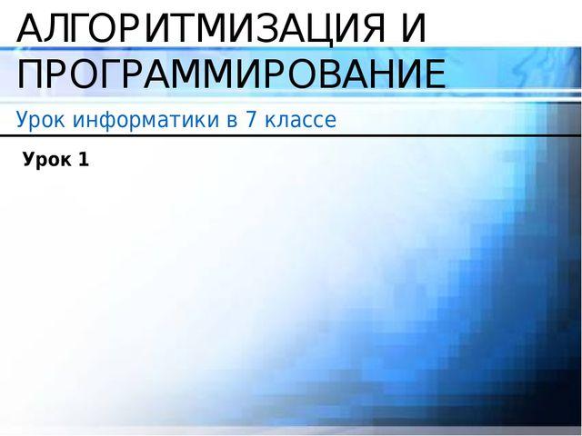 АЛГОРИТМИЗАЦИЯ И ПРОГРАММИРОВАНИЕ Урок информатики в 7 классе Урок 1