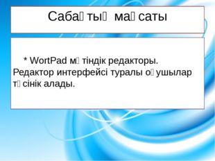 Сабақтың мақсаты * WortPad мәтіндік редакторы. Редактор интерфейсі туралы оқ