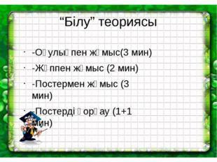 """""""Білу"""" теориясы -Оқулықпен жұмыс(3 мин) -Жұппен жұмыс (2 мин) -Постермен жұмы"""