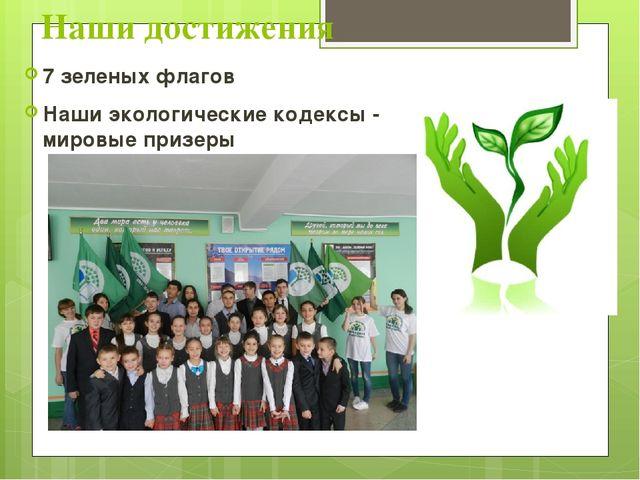 Наши достижения 7 зеленых флагов Наши экологические кодексы - мировые призеры