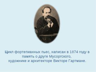 Цикл фортепианных пьес, написан в 1874 годув память о друге Мусоргского, худ