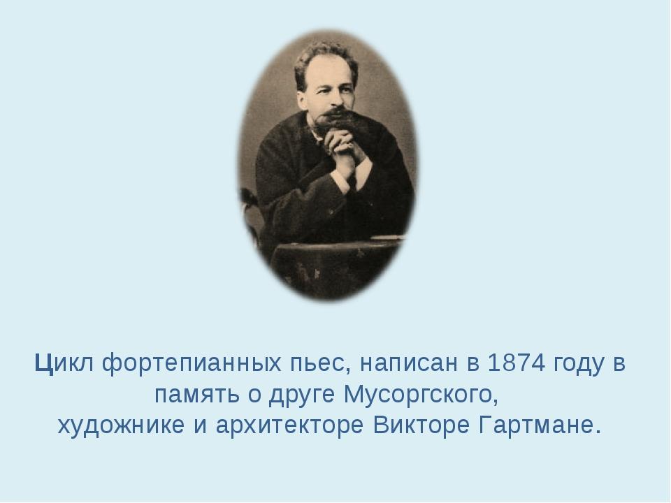 Цикл фортепианных пьес, написан в 1874 годув память о друге Мусоргского, худ...