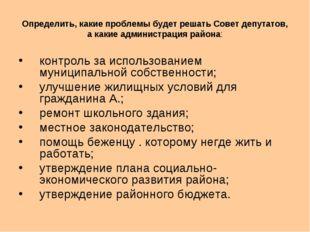 Определить, какие проблемы будет решать Совет депутатов, а какие администраци