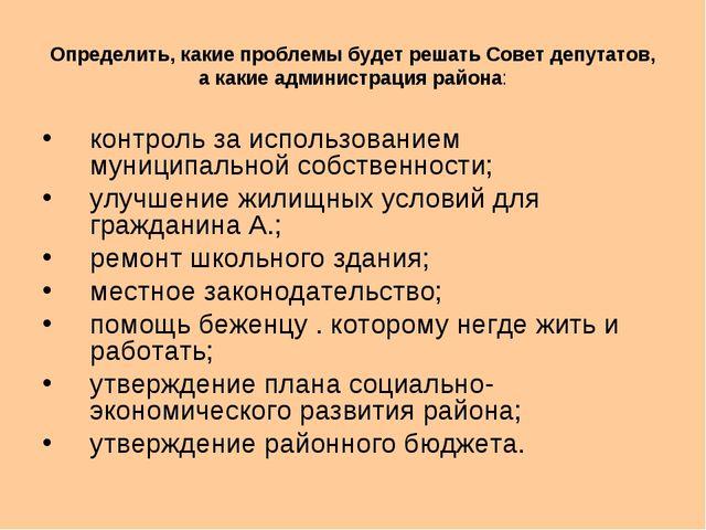 Определить, какие проблемы будет решать Совет депутатов, а какие администраци...
