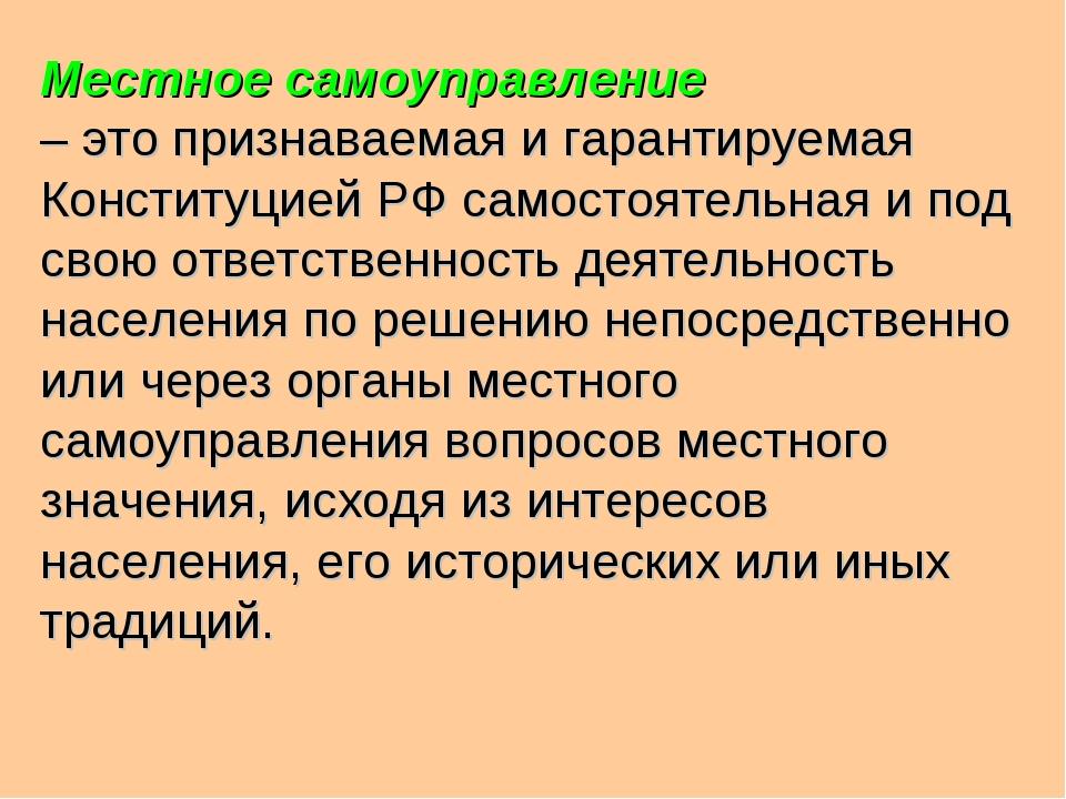 Местное самоуправление – это признаваемая и гарантируемая Конституцией РФ сам...