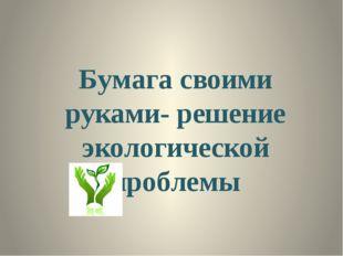 Бумага своими руками- решение экологической проблемы ОБРАЗЕЦ ЗАГОЛОВКА