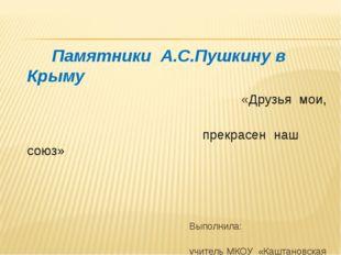 Памятники А.С.Пушкину в Крыму «Друзья мои, прекрасен наш союз» Выполнила: уч