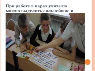 При работе в парах учителю можно выделить сильнейшие и послабее.