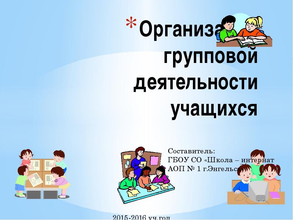 Составитель: ГБОУ СО «Школа – интернат АОП № 1 г.Энгельса» 2015-2016 уч.год