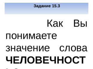 Задание 15.3 Как Вы понимаете значение слова ЧЕЛОВЕЧНОСТЬ? Сформулируйте и п