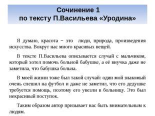 Сочинение 1 по тексту П.Васильева «Уродина» Я думаю, красота − это люди, при