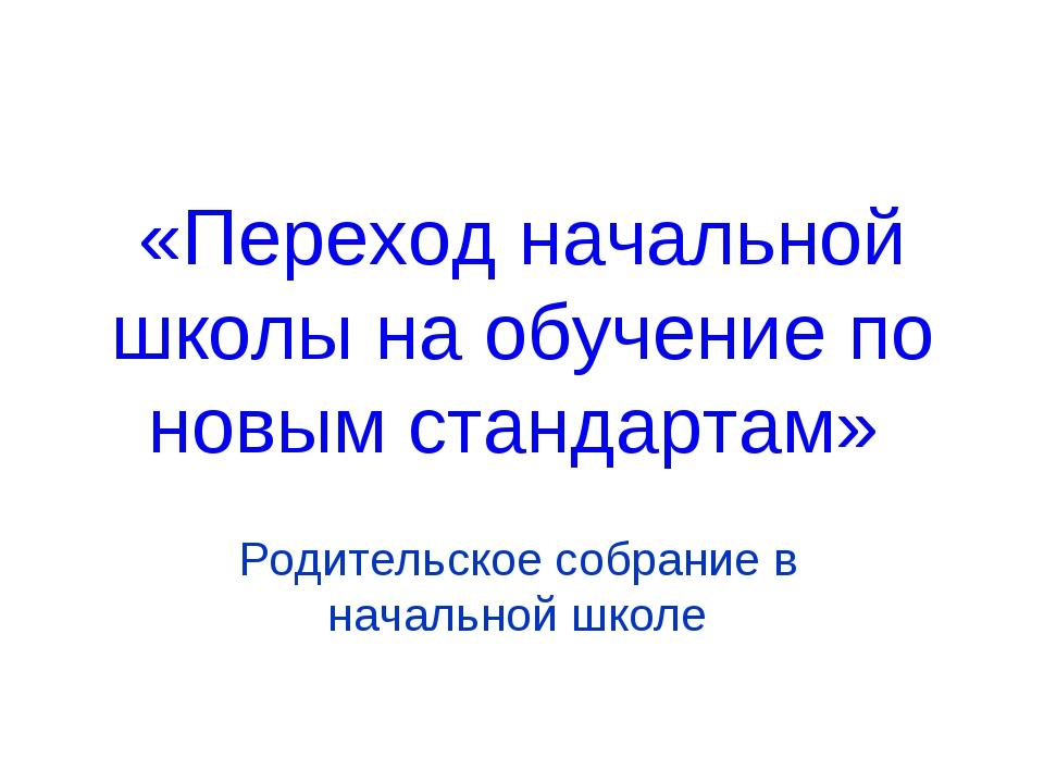 «Переход начальной школы на обучение по новым стандартам» Родительское собран...