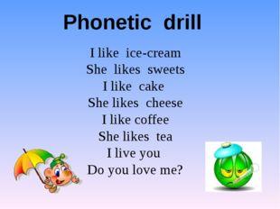 Phonetic drill I like ice-cream She likes sweets I like cake She likes chees