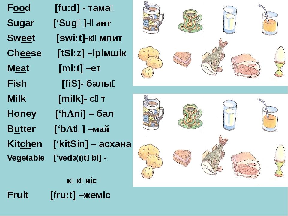 Food [fu:d] - тамақ Sugar ['Sugə]-қант Sweet [swi:t]-кәмпит Cheese [tSi:z] –і...