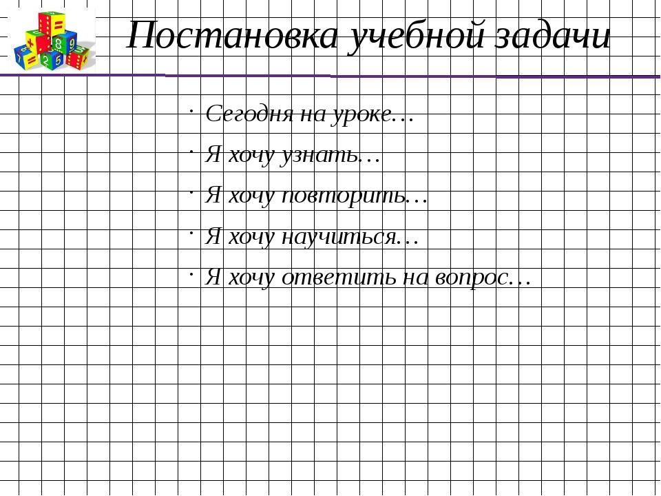 Постановка учебной задачи Сегодня на уроке… Я хочу узнать… Я хочу повторить…...
