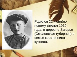 Родился 21 июня(по новому стилю) 1910 года, в деревне Загорье (Смоленская губ