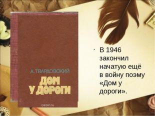 В 1946 закончил начатую ещё в войну поэму «Дом у дороги».