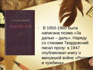 В 1950-1960 была написана поэма «За далью – даль». Наряду со стихами Твардов