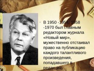В 1950 -1954, 1958 -1970 был главным редактором журнала «Новый мир», мужестве