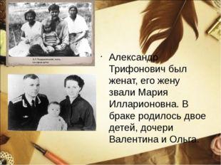 Александр Трифонович был женат, его жену звали Мария Илларионовна. В браке р