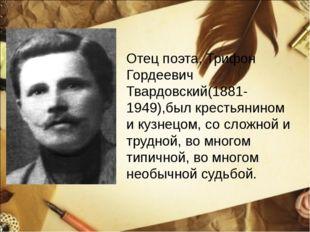 Отец поэта, Трифон Гордеевич Твардовский(1881-1949),был крестьянином и кузнец