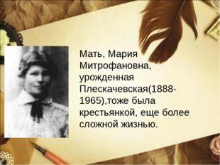 Мать, Мария Митрофановна, урожденная Плескачевская(1888-1965),тоже была крест