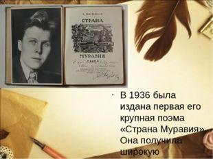 В 1936 была издана первая его крупная поэма «Страна Муравия». Она получила ши