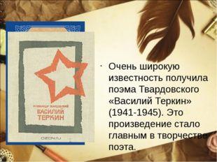 Очень широкую известность получила поэма Твардовского «Василий Теркин» (1941-