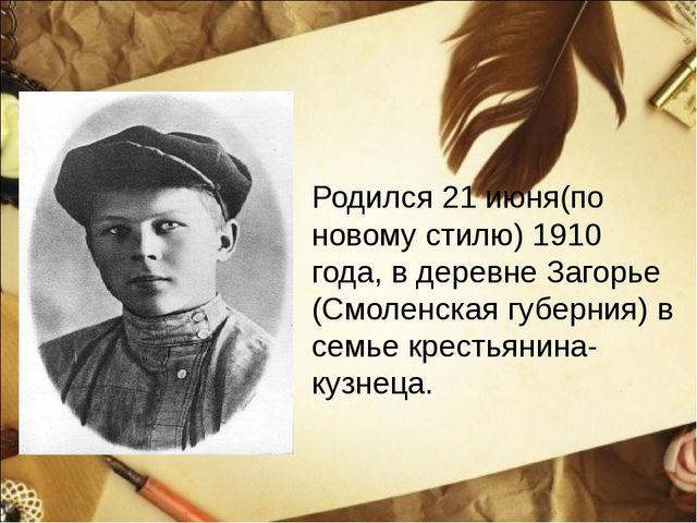 Родился 21 июня(по новому стилю) 1910 года, в деревне Загорье (Смоленская губ...